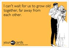 Funny Thinking of You Ecard: I can't wait for us to grow old together, far away from each other.
