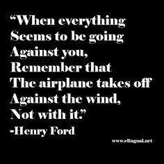 Inspirational quote.  'When everything seems to be going against you, remember that the airplane takes off against the wind, not with it.' -Henry Ford via www.elingual.net
