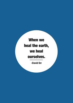 """""""When we heal the Earth, we heal ourselves."""" -David Orr 