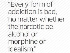 """""""Every form of addiction is bad, no matter whether the narcotic be alcohol or morphine or idealism."""" - - Quote by Carl Jung"""