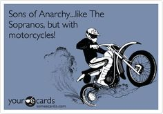 Sons of Anarchy...like The Sopranos, but with motorcycles!