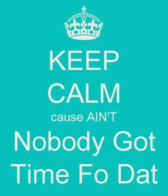KEEP CALM cause AIN'T Nobody Got Time Fo Dat