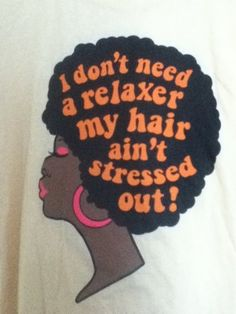 """I don't need a relaxer my hair ain't stressed out!""  myangeleyezcu:    Shirt available at The Curl Station fanpage on Facebook."