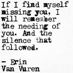 "On that bastard that broke your heart. | ""If I find myself missing you, I will remember the needing of you. And the silence that followed."" — Erin Van Vuren"