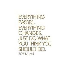 Everything passes, everything changes. Just do what you think you should do.