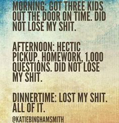 Morning: got three kids out the door on time. I did not lose my shit. Did not lose my shit. Dinnertime: lost my shit. Mom Quotes, Quotes For Kids, Funny Quotes, Sassy Quotes, Teacher Quotes, Life Quotes, Mommy Humor, Nurse Humor, Parenting Memes