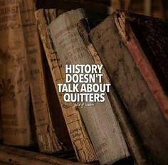 History doesnt talk about quitters.