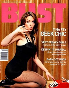 tina fey, bust magazine cover 2004    This was the first one I ever read, given to me by my love, Tim