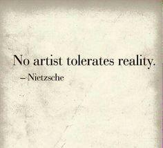 No artist tolerates reality.  Nietzsche