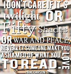 I don't care if it's Twilight or Fifty Shades or War and Peace; never let someone make you ashamed of what you love to read.