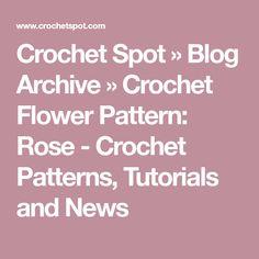 Crochet Spot » Blog Archive » Crochet Flower Pattern: Rose - Crochet Patterns, Tutorials and News