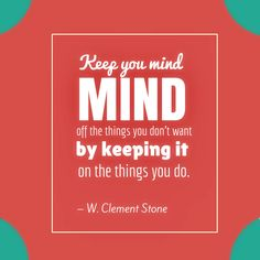 """""""Keep your mind off the things you don't want by keeping it on the things you do."""" – W. Clement Stone Best Success Quotes, Mindfulness, Calm, Stone, Rock, Stones, Consciousness, Batu"""