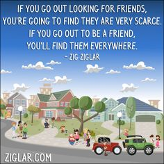 """If you go out looking for friends, you're going to find they are very scarce. If you go out to be a friend, you'll find them everywhere."" - Zig Ziglar"