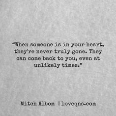 """When someone is in your heart, they're never truly gone. They can come back to you, even at unlikely times."" – Mitch Albom * loveqns, <a href=""http://loveqns.com"" rel=""nofollow"" target=""_blank"">loveqns.com</a>, quote, quotes, story, passion, love, desire, lust, romance, romanticism, heartbreak, heartbroken, longing, devotion, poetry, paramour, amour, devotion,"