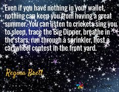 Even if you have nothing in your wallet, nothing can keep you from having a great summer. You can listen to crickets sing you to sleep, trace the Big Dipper, breathe in the stars, run through a sprinkler, host a cartwheel contest in the front yard. / Regina Brett