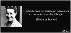 O presente não é um passado em potência, ele é o momento da escolha e da ação. (Simone de Beauvoir)