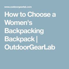 How to Choose a Women's Backpacking Backpack | OutdoorGearLab