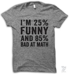 I'm 25% funny and 85% bad at math. Digitally printed on an athletic tri-blend t-shirt. You'll love it's classic fit and ultra-soft feel. 50% Polyester / 25% Rayon / 25% Cotton. Each shirt is printed t