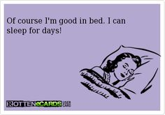 Of course I'm good in bed. I can sleep for days!