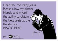 Dear 6lb. 7oz. Baby Jesus, Please allow my sisters, friends, and myself the ability to obtain the best seats at the theater for MAGIC MIKE!
