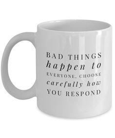 """Bad Things Happen to Everyone, Choose Carefully How You Respond"" Cool Coffee Mug Pour your favorite coffee blends in this coffee mug. This cup with a word image is a reminder that bad things happen to everyone, but we can show our character by how we react to the pain. Buy this honest coffee mug for yourself and give another one to someone special who is hurting."