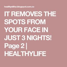 IT REMOVES THE SPOTS FROM YOUR FACE IN JUST 3 NIGHTS! Page 2 | HEALTHYLIFE