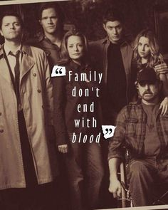 """Family don't end with blood""- Supernatural"