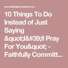 "10 Things To Do Instead of Just Saying ""I'll Pray For You"" - Faithfully Committed"