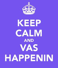 Keep Calm and Vas Happenin'!
