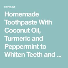 Homemade Toothpaste With Coconut Oil, Turmeric and Peppermint to Whiten Teeth and Revers Gum Disease   New Tips and Tricks