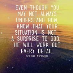 God always has a plan. Trust in Him. If he brings you to it, He will bring you through it.