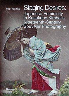 """Staging desires. Japanese femininity in Kusakabe Kimbei`s nineteenth-century souvenir photography"" Mio Wakita (Reimer, 2013)."
