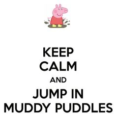 Keep calm and jump in muddy puddles.  Peppa Pig