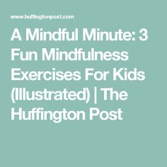 A Mindful Minute: 3 Fun Mindfulness Exercises For Kids (Illustrated) | The Huffington Post