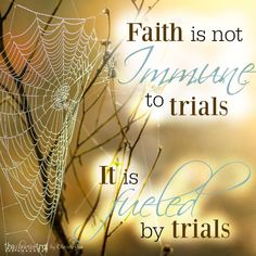 Faith is not immune to trials... it is FUELED by trials.