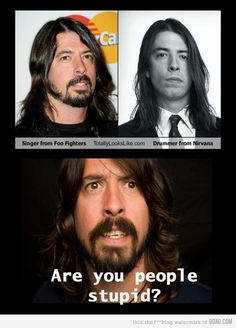 And that drummer from Nirvana. I love Dave Grohl. And that drummer from Nirvana.I love Dave Grohl. And that drummer from Nirvana. Dave Grohl, You Stupid, Stupid People, Real People, I Love To Laugh, Make Me Smile, Kurk Cobain, Tenacious D, We Will Rock You