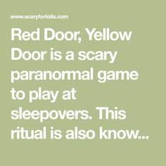 """Red Door, Yellow Door is a scary paranormal game to play at sleepovers. This ritual is also known as """"Black Door, White Door"""" or """"Doors of the Mind"""". One person Red Door Yellow Door, Purple Door, Yellow Doors, Black Doors, White Doors, Scary Games To Play, Fun Games, Door Games, Sleepover Games"""