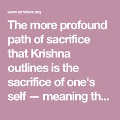 The more profound path of sacrifice that Krishna outlines is the sacrifice of one's self — meaning that we begin to do every act we do in the light of our awareness of Brahman.