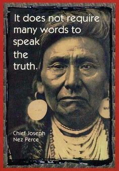 It does not require many words to speak the truth - Chief Joseph Nez Perce Native American Legends, Native American Wisdom, Native American History, American Indians, American Indian Quotes, Native American Spirituality, Native American Pictures, Native American Jewelry, Life Quotes Love