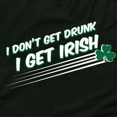 Get drunk and Irish! Funny St Patrick's Day T Shirt
