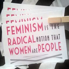 """""""Feminism Is The Radical Notion That Women Are People"""""""