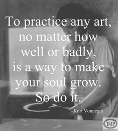To practice any art, no matter how well or badly, is a way to make your soul grow So do it. --Kurt Vonnegut : To practice any art, no matter how well or badly, is a way to make your soul grow So do it. Now Quotes, Words Quotes, Great Quotes, Quotes To Live By, Motivational Quotes, Life Quotes, Inspirational Quotes, Sayings, Funny Quotes