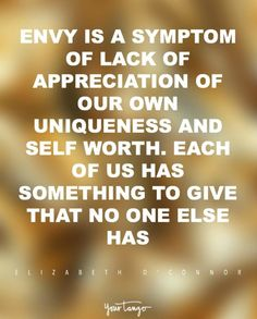 """Envy is a symptom of lack of appreciation of our own uniqueness and self worth. Each of us has something to give that no one else has."" -Elizabeth O'Connor"