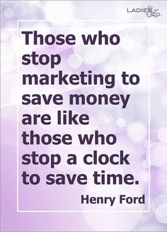 """""""Those who stop marketing to save money are like those who stop a clock to save time."""" - Henry Ford"""
