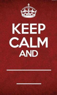 Keep Calm and _______________ _______