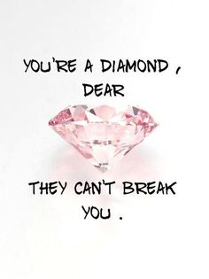 You're a Diamond...They can't break you.