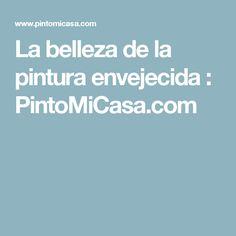 La belleza de la pintura envejecida : PintoMiCasa.com
