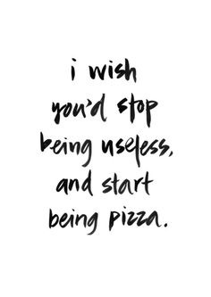 I wish you'd stop being useless, and start being pizza. Ha!