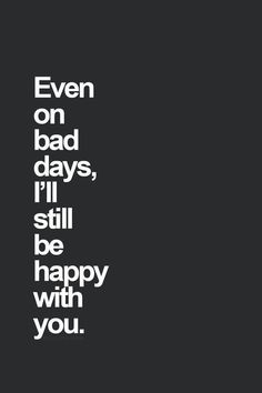 """Wedding day quote idea - """"Even on bad days, I'll still be happy with you"""""""