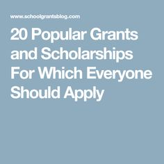 20 Popular Grants and Scholarships For Which Everyone Should Apply